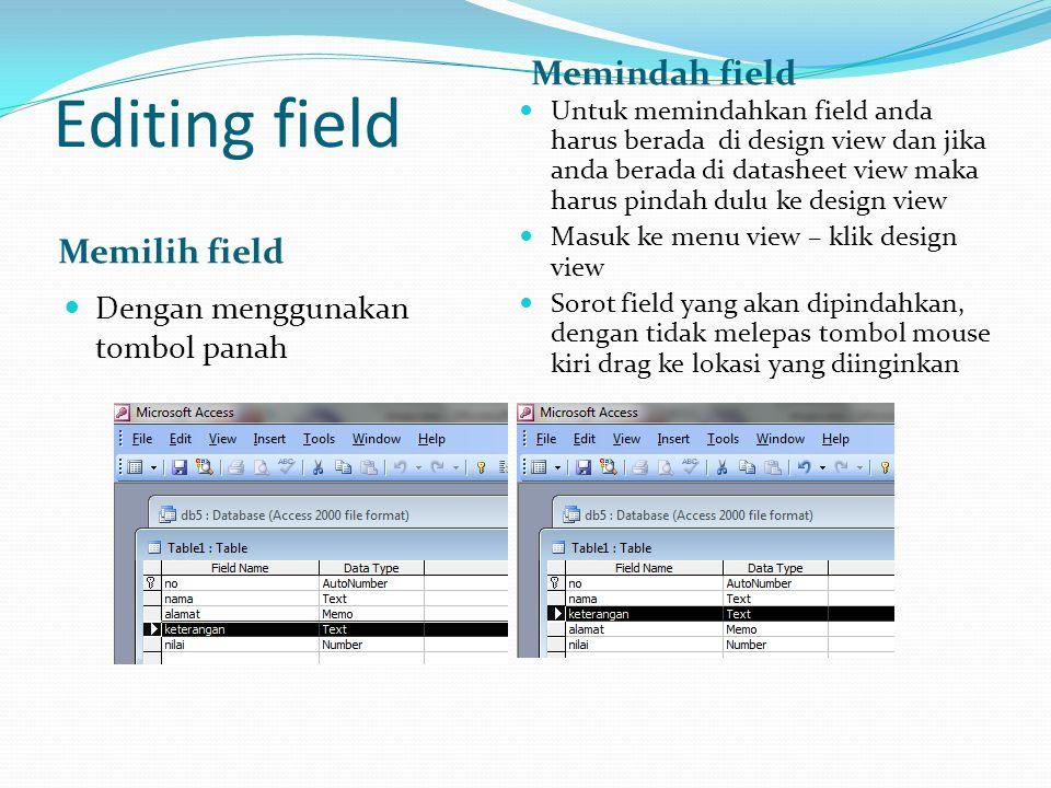Editing field Memilih field Memindah field  Dengan menggunakan tombol panah  Untuk memindahkan field anda harus berada di design view dan jika anda