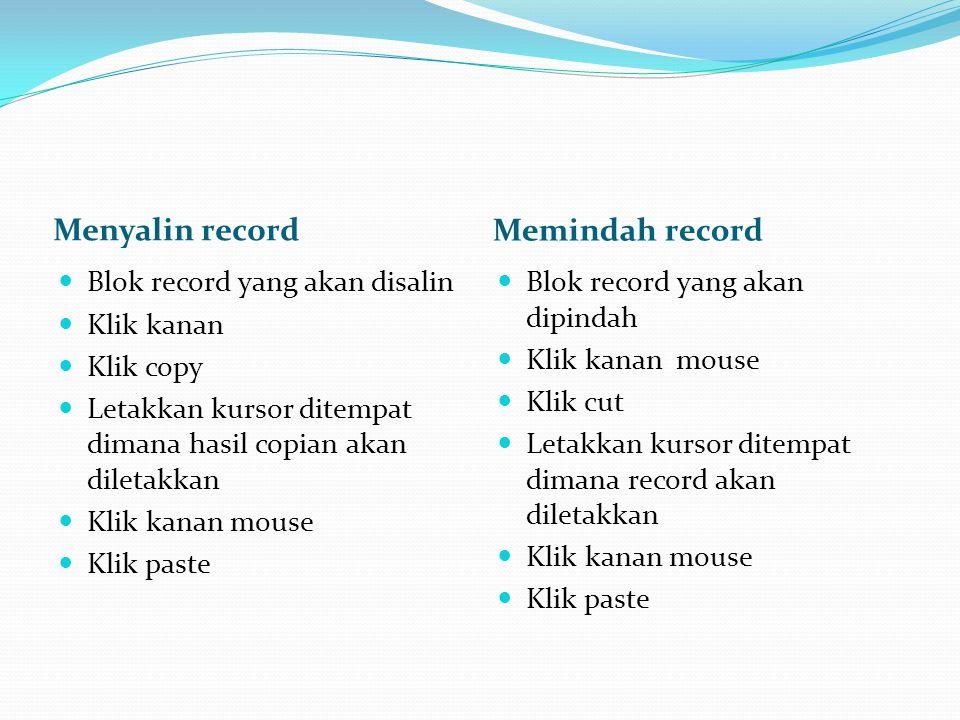 Menyalin record Memindah record  Blok record yang akan disalin  Klik kanan  Klik copy  Letakkan kursor ditempat dimana hasil copian akan diletakka