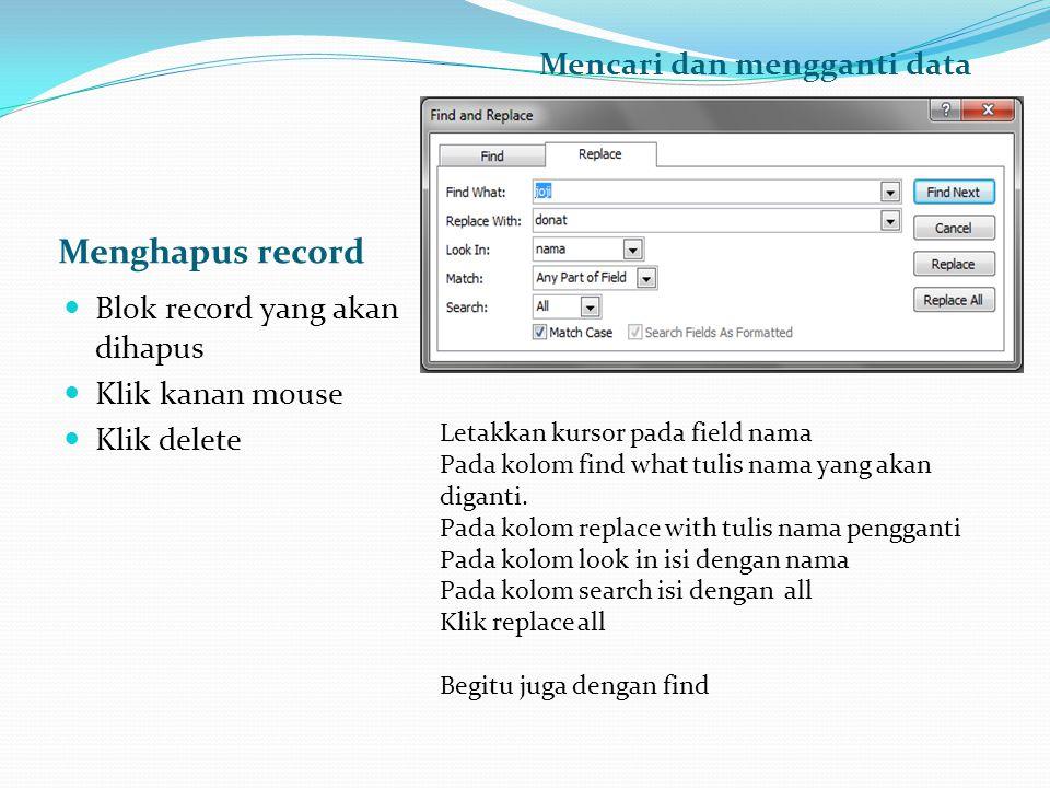 Menghapus record Mencari dan mengganti data  Blok record yang akan dihapus  Klik kanan mouse  Klik delete Letakkan kursor pada field nama Pada kolo