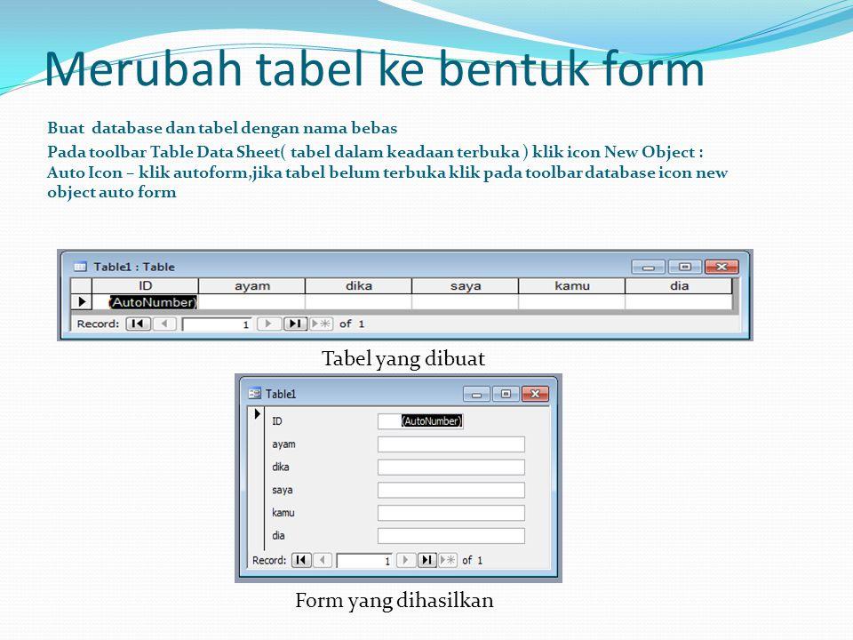 Merubah tabel ke bentuk form Buat database dan tabel dengan nama bebas Pada toolbar Table Data Sheet( tabel dalam keadaan terbuka ) klik icon New Obje