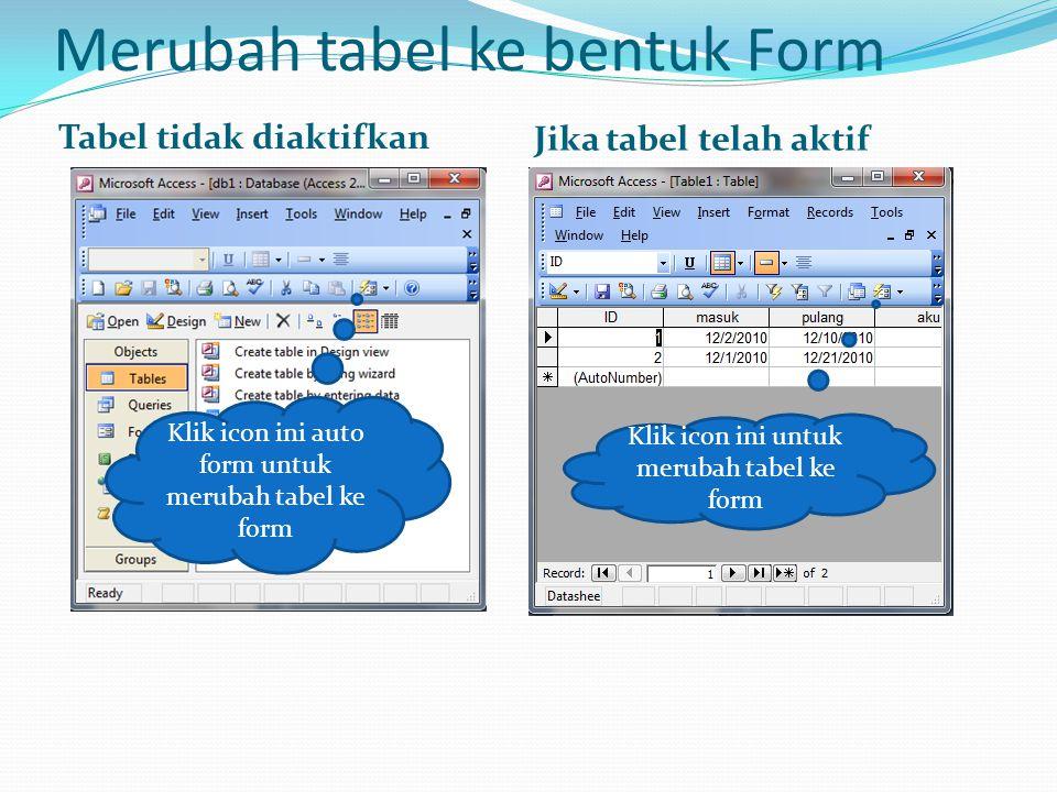 Merubah tabel ke bentuk Form Tabel tidak diaktifkan Jika tabel telah aktif Klik icon ini auto form untuk merubah tabel ke form Klik icon ini untuk mer