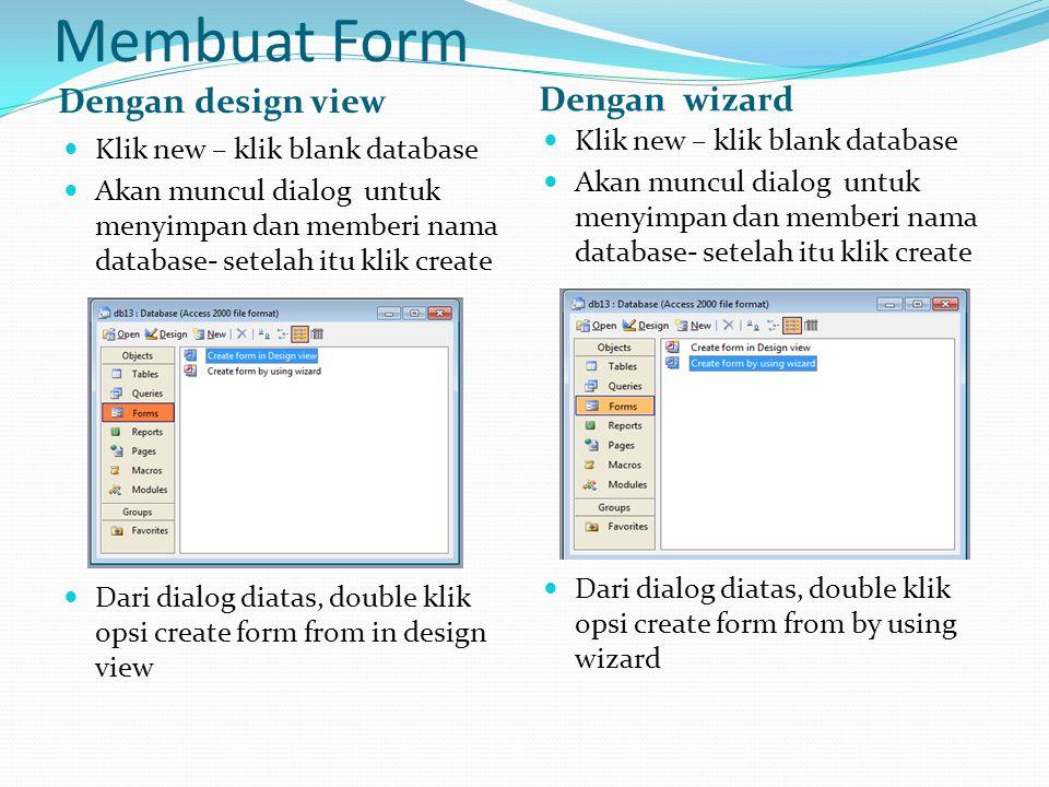 Membuat Form Dengan design view Dengan wizard  Klik new – klik blank database  Akan muncul dialog untuk menyimpan dan memberi nama database- setelah