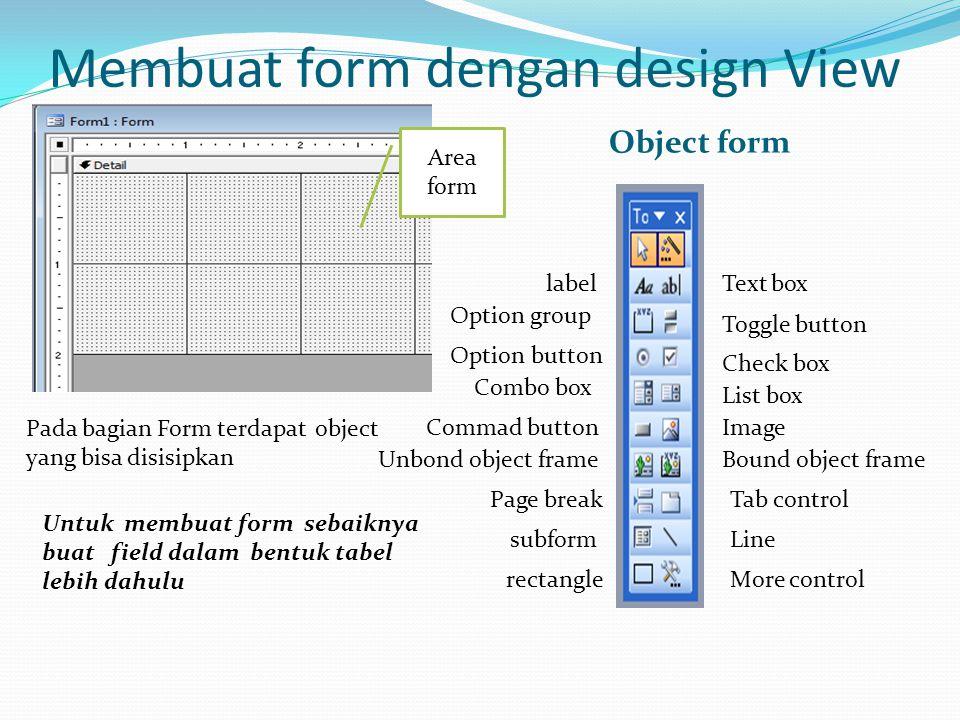 Membuat form dengan design View Object form Pada bagian Form terdapat object yang bisa disisipkan Text box Toggle button Check box List box Image Boun