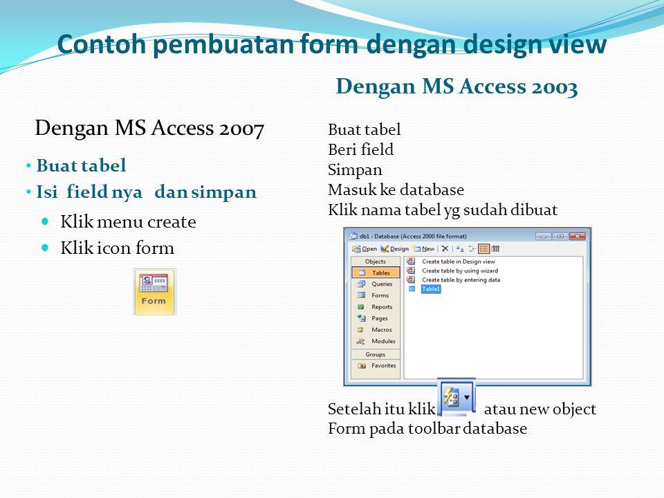 Contoh pembuatan form dengan design view • Buat tabel • Isi field nya dan simpan Dengan MS Access 2003  Klik menu create  Klik icon form Buat tabel
