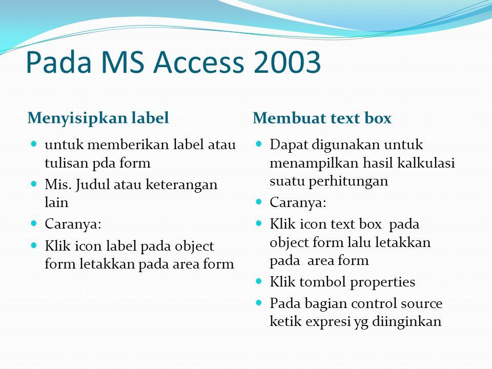Pada MS Access 2003 Menyisipkan label Membuat text box  Dapat digunakan untuk menampilkan hasil kalkulasi suatu perhitungan  Caranya:  Klik icon te