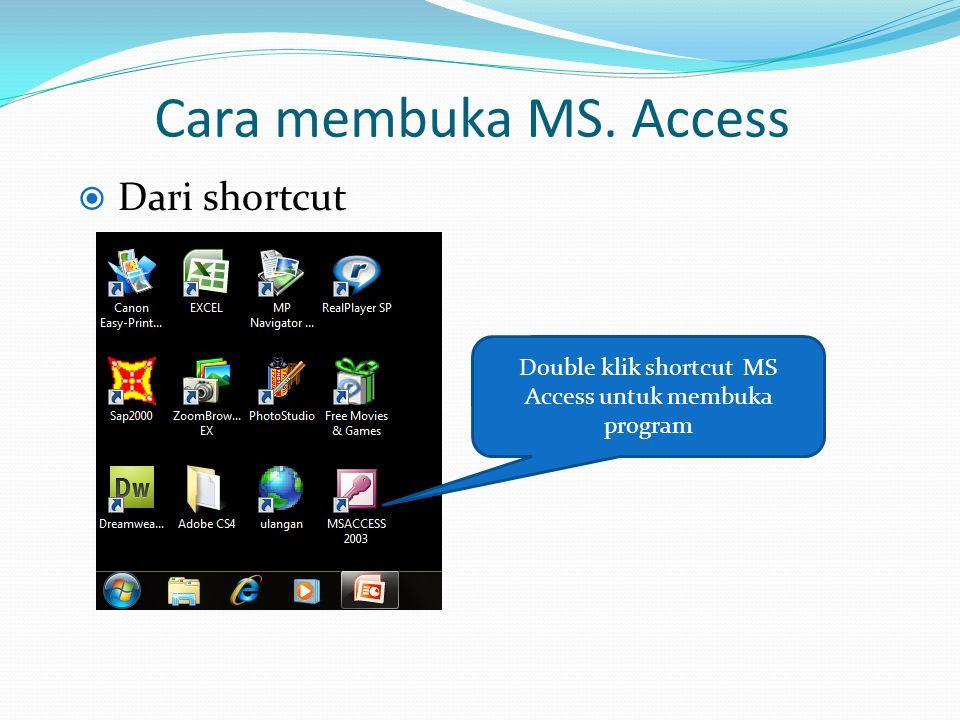 Cara membuka MS. Access  Dari shortcut Double klik shortcut MS Access untuk membuka program