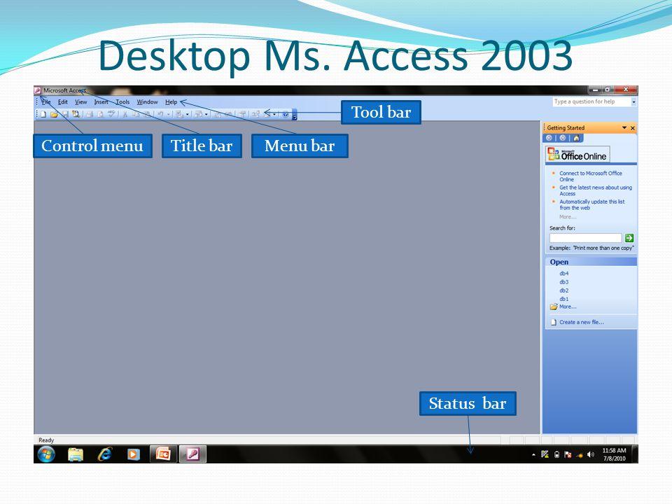 Desktop Ms. Access 2003 Control menuTitle bar Status bar Menu bar Tool bar