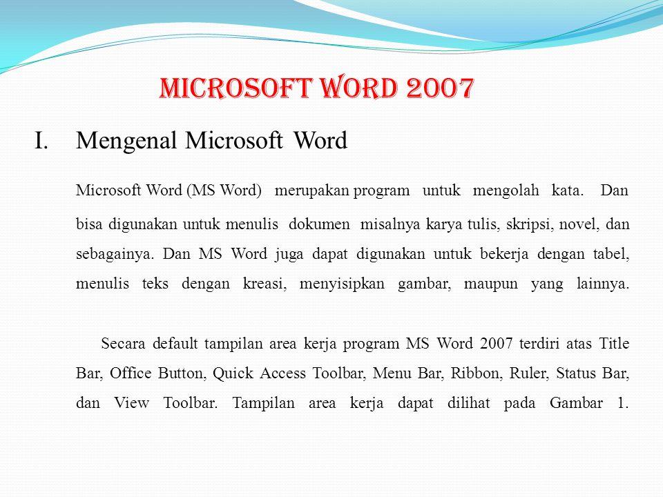 Microsoft Word 2007 I.Mengenal Microsoft Word Microsoft Word (MS Word) merupakan program untuk mengolah kata. Dan bisa digunakan untuk menulis dokumen