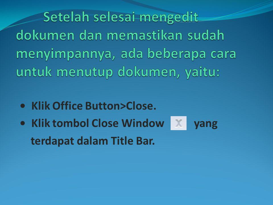 • Klik Office Button>Close. • Klik tombol Close Window yang terdapat dalam Title Bar.
