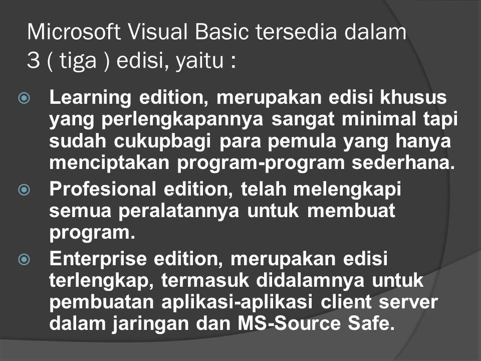 Microsoft Visual Basic tersedia dalam 3 ( tiga ) edisi, yaitu :  Learning edition, merupakan edisi khusus yang perlengkapannya sangat minimal tapi sudah cukupbagi para pemula yang hanya menciptakan program-program sederhana.