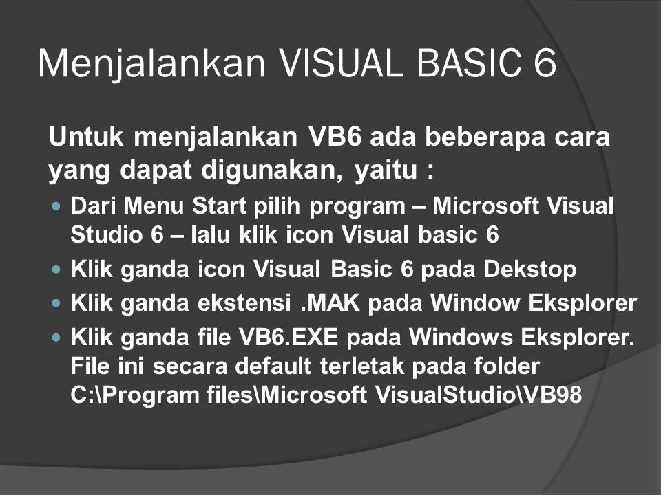 Menjalankan VISUAL BASIC 6 Untuk menjalankan VB6 ada beberapa cara yang dapat digunakan, yaitu :  Dari Menu Start pilih program – Microsoft Visual St
