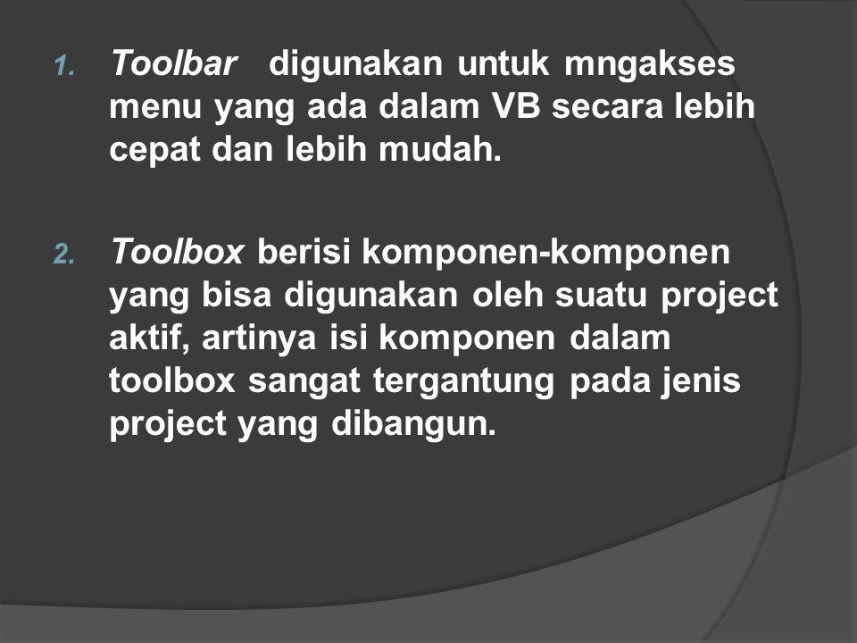 1. Toolbar digunakan untuk mngakses menu yang ada dalam VB secara lebih cepat dan lebih mudah. 2. Toolbox berisi komponen-komponen yang bisa digunakan