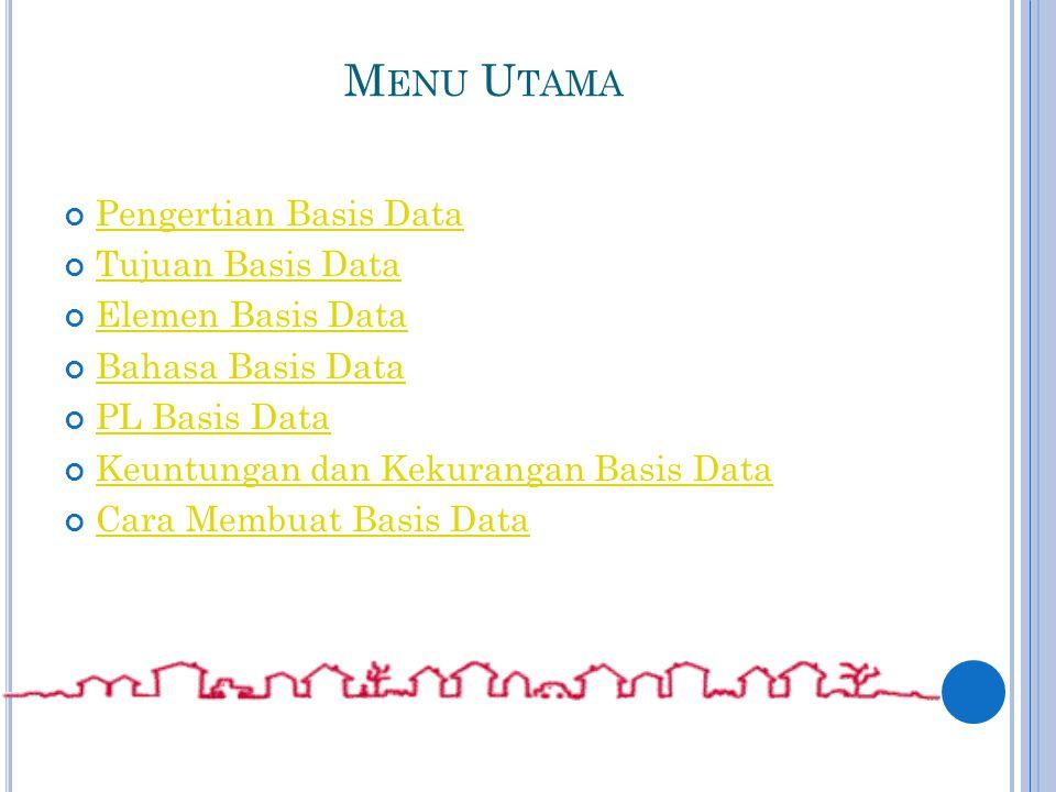 M ENU U TAMA Pengertian Basis Data Tujuan Basis Data Elemen Basis Data Bahasa Basis Data PL Basis Data Keuntungan dan Kekurangan Basis Data Cara Membuat Basis Data