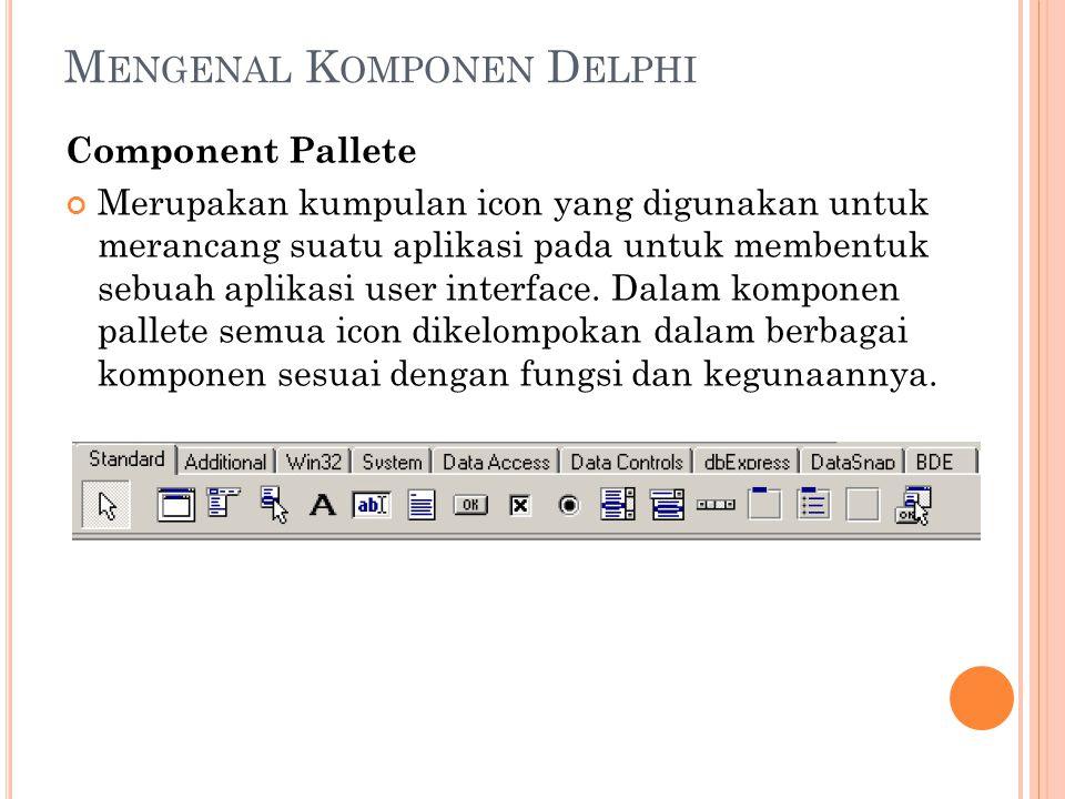 M ENGENAL K OMPONEN D ELPHI Component Pallete Merupakan kumpulan icon yang digunakan untuk merancang suatu aplikasi pada untuk membentuk sebuah aplika