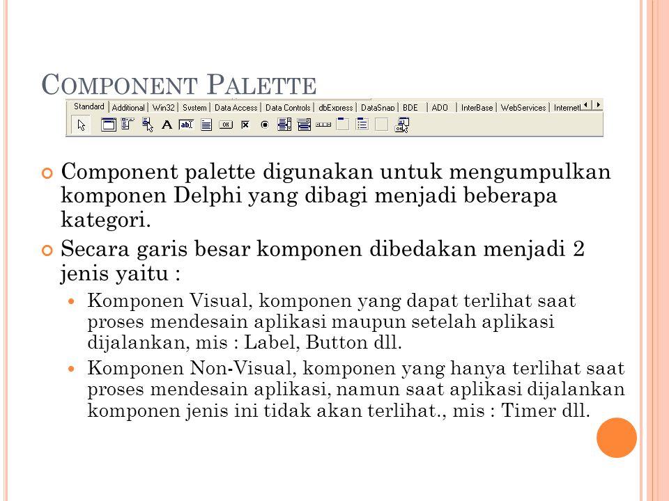 C OMPONENT P ALETTE Component palette digunakan untuk mengumpulkan komponen Delphi yang dibagi menjadi beberapa kategori. Secara garis besar komponen