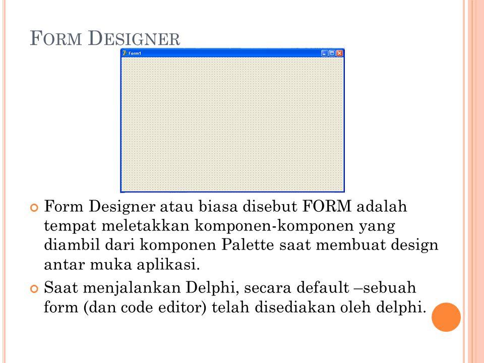 F ORM D ESIGNER Form Designer atau biasa disebut FORM adalah tempat meletakkan komponen-komponen yang diambil dari komponen Palette saat membuat desig