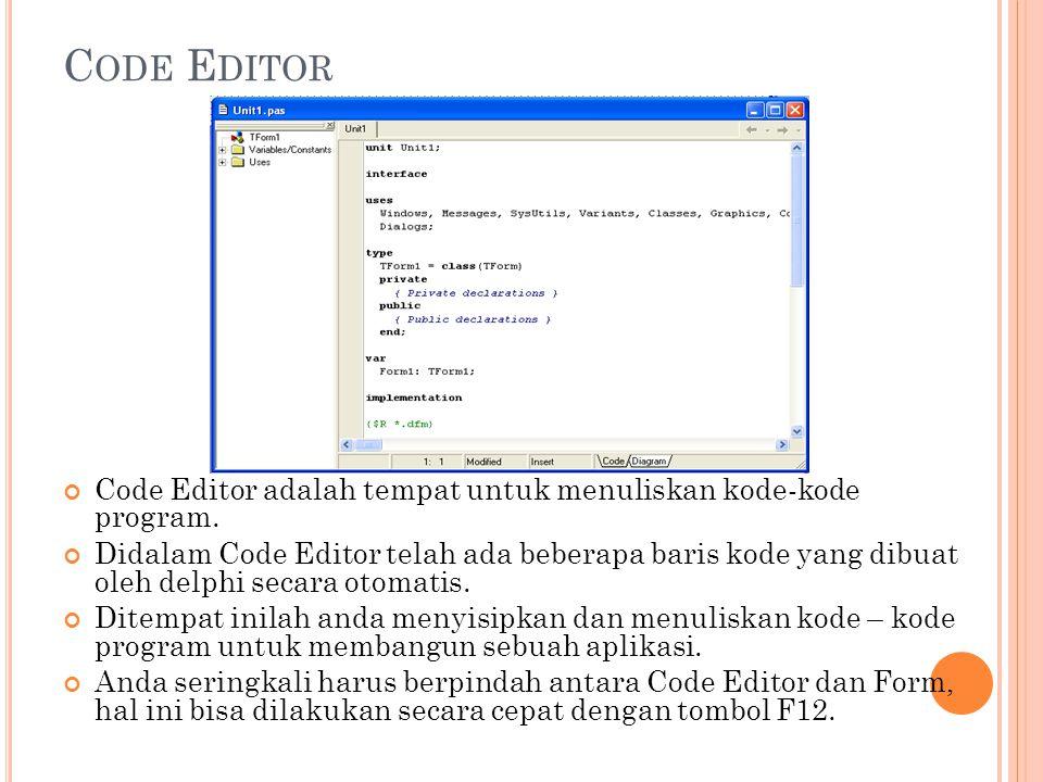 C ODE E DITOR Code Editor adalah tempat untuk menuliskan kode-kode program. Didalam Code Editor telah ada beberapa baris kode yang dibuat oleh delphi