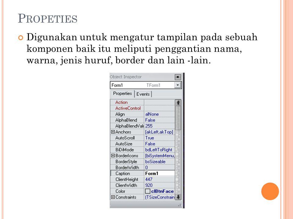 P ROPETIES Digunakan untuk mengatur tampilan pada sebuah komponen baik itu meliputi penggantian nama, warna, jenis huruf, border dan lain -lain.