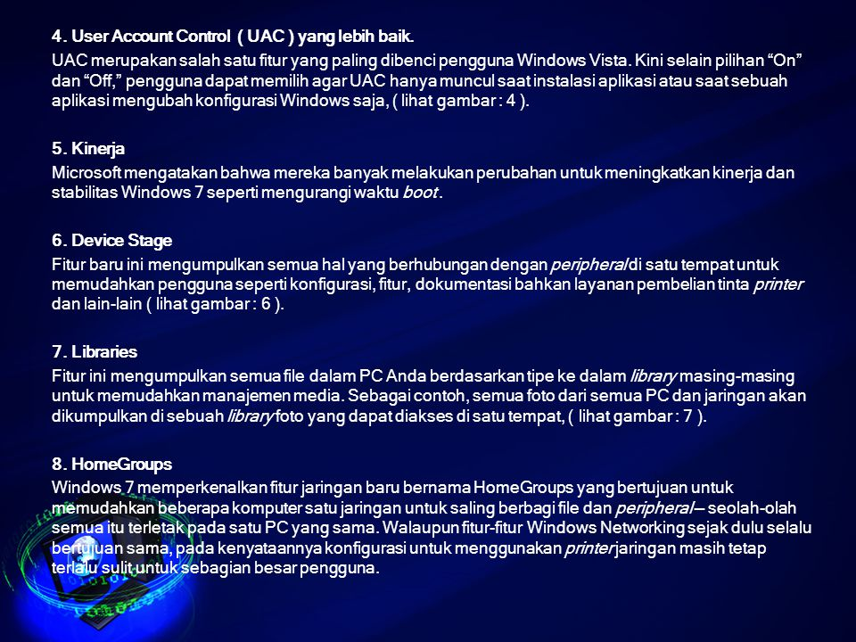 "4. User Account Control ( UAC ) yang lebih baik. UAC merupakan salah satu fitur yang paling dibenci pengguna Windows Vista. Kini selain pilihan ""On"" d"
