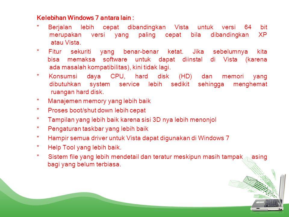 Kelebihan Windows 7 antara lain : * Berjalan lebih cepat dibandingkan Vista untuk versi 64 bit merupakan versi yang paling cepat bila dibandingkan XP