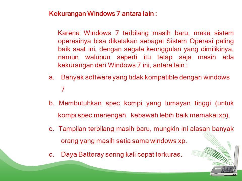 Kekurangan Windows 7 antara lain : Karena Windows 7 terbilang masih baru, maka sistem operasinya bisa dikatakan sebagai Sistem Operasi paling baik saa