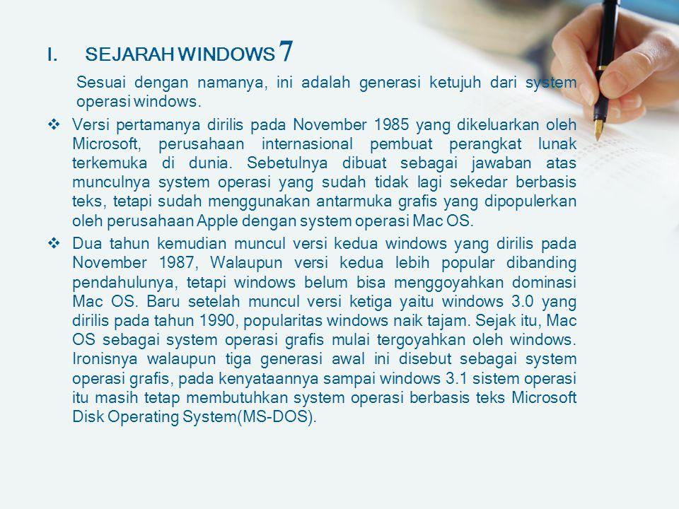 I.SEJARAH WINDOWS 7 Sesuai dengan namanya, ini adalah generasi ketujuh dari system operasi windows.  Versi pertamanya dirilis pada November 1985 yang