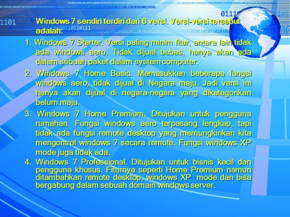 Windows 7 sendiri terdiri dari 6 versi. Versi-versi tersebut adalah: 1. Windows 7 Starter. Versi paling minim fitur, antara lain tidak ada windows aer