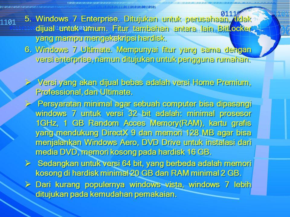 5. Windows 7 Enterprise. Ditujukan untuk perusahaan, tidak dijual untuk umum. Fitur tambahan antara lain BitLocker yang mampu mengekskripsi hardisk. 6