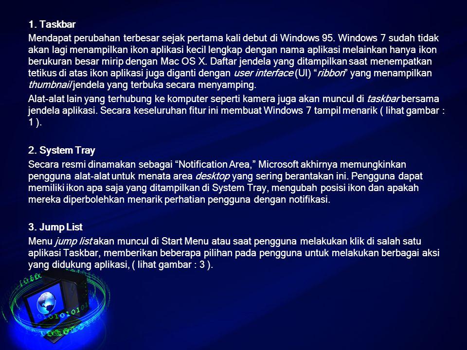 1. Taskbar Mendapat perubahan terbesar sejak pertama kali debut di Windows 95. Windows 7 sudah tidak akan lagi menampilkan ikon aplikasi kecil lengkap