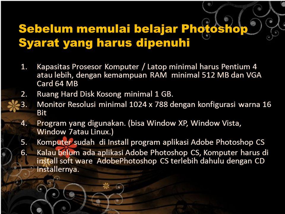 Sebelum memulai belajar Photoshop Syarat yang harus dipenuhi : 1.Kapasitas Prosesor Komputer / Latop minimal harus Pentium 4 atau lebih, dengan kemamp