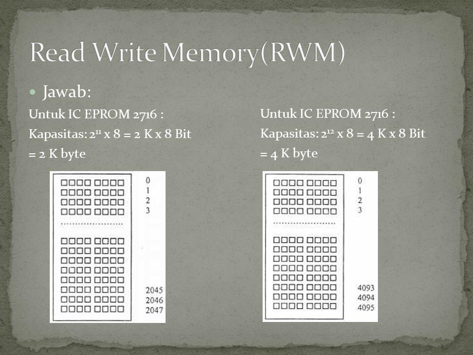  Jawab: Untuk IC EPROM 2716 : Kapasitas: 2 11 x 8 = 2 K x 8 Bit = 2 K byte Untuk IC EPROM 2716 : Kapasitas: 2 12 x 8 = 4 K x 8 Bit = 4 K byte