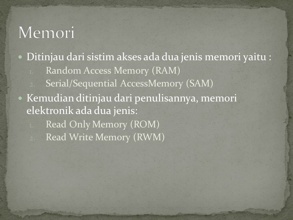  Ditinjau dari sistim akses ada dua jenis memori yaitu : 1. Random Access Memory (RAM) 2. Serial/Sequential AccessMemory (SAM)  Kemudian ditinjau da