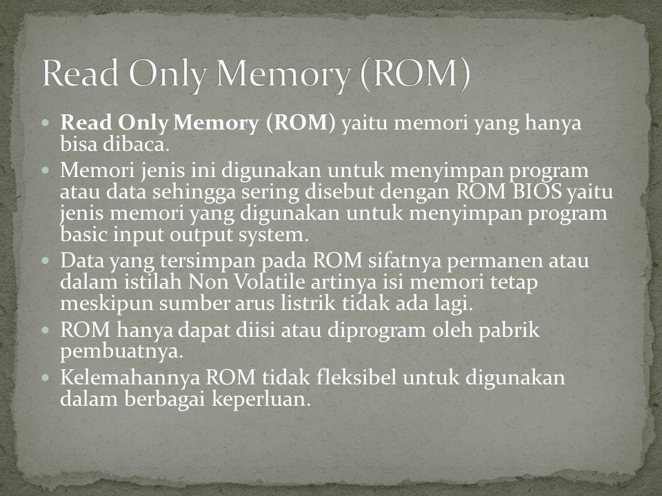  Read Only Memory (ROM) yaitu memori yang hanya bisa dibaca.  Memori jenis ini digunakan untuk menyimpan program atau data sehingga sering disebut d