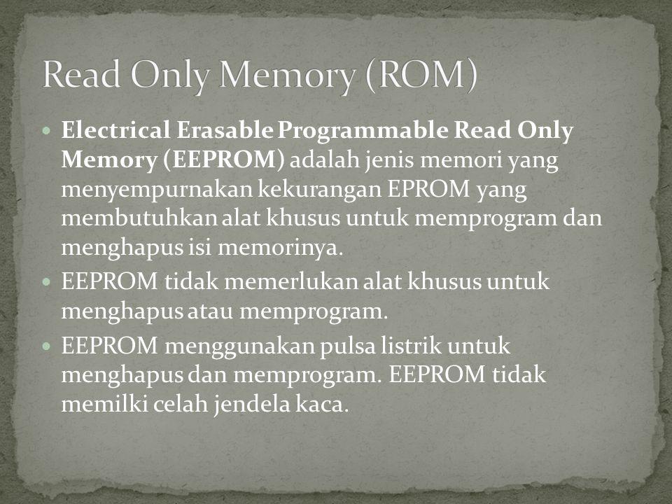  Electrical Erasable Programmable Read Only Memory (EEPROM) adalah jenis memori yang menyempurnakan kekurangan EPROM yang membutuhkan alat khusus unt