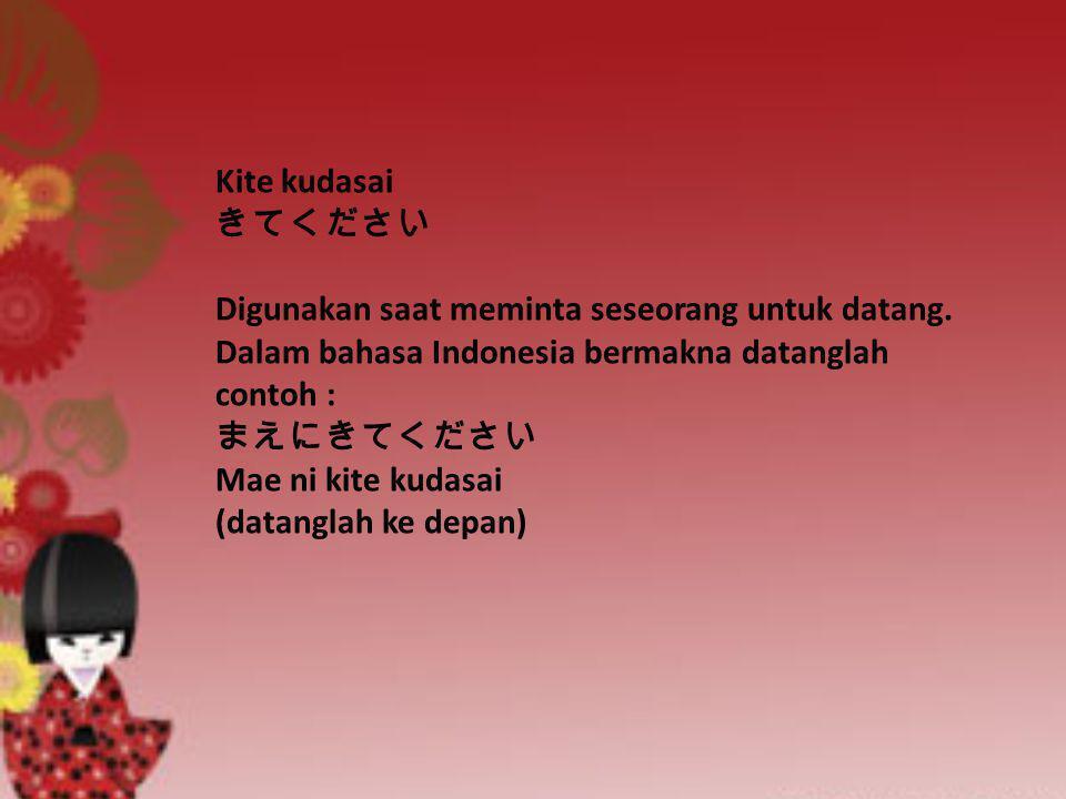 Kite kudasai きてください Digunakan saat meminta seseorang untuk datang. Dalam bahasa Indonesia bermakna datanglah contoh : まえにきてください Mae ni kite kudasai (d