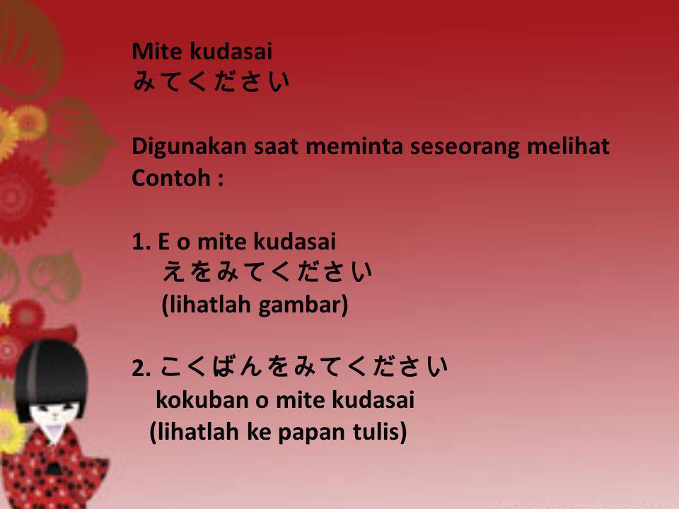 Mite kudasai みてください Digunakan saat meminta seseorang melihat Contoh : 1. E o mite kudasai えをみてください (lihatlah gambar) 2. こくばんをみてください kokuban o mite kud