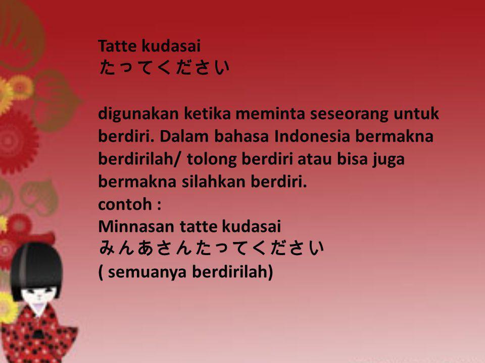 Tatte kudasai たってください digunakan ketika meminta seseorang untuk berdiri. Dalam bahasa Indonesia bermakna berdirilah/ tolong berdiri atau bisa juga berm