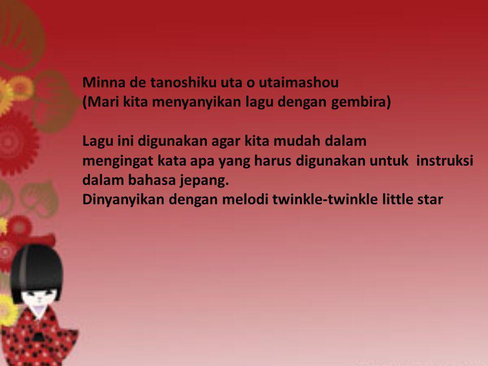 Minna de tanoshiku uta o utaimashou (Mari kita menyanyikan lagu dengan gembira) Lagu ini digunakan agar kita mudah dalam mengingat kata apa yang harus