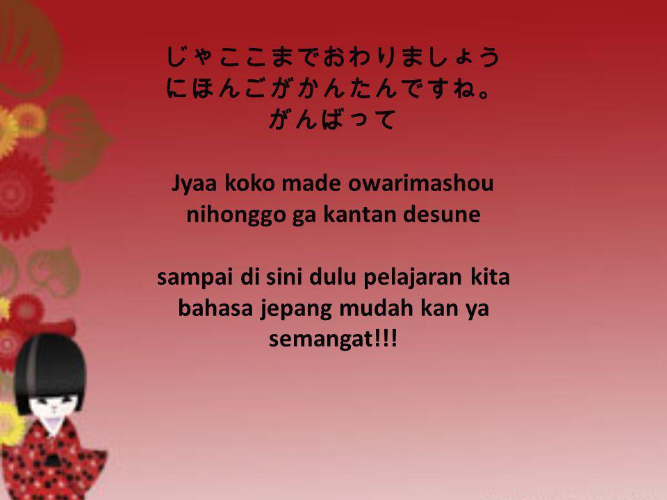 じゃここまでおわりましょう にほんごがかんたんですね。 がんばって Jyaa koko made owarimashou nihonggo ga kantan desune sampai di sini dulu pelajaran kita bahasa jepang mudah kan ya s