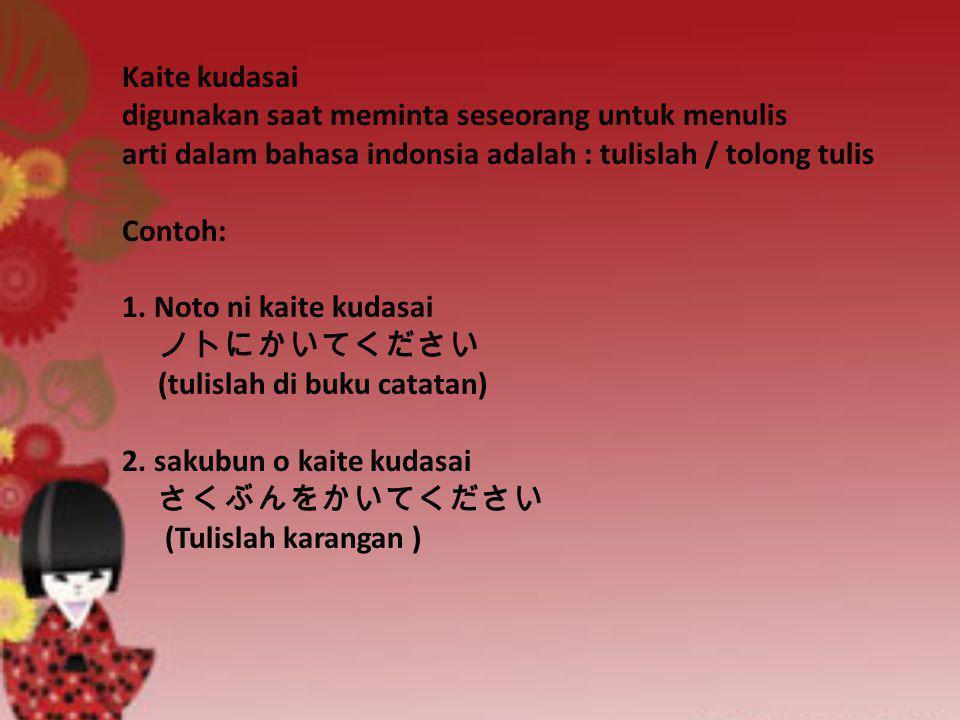 Kaite kudasai digunakan saat meminta seseorang untuk menulis arti dalam bahasa indonsia adalah : tulislah / tolong tulis Contoh: 1. Noto ni kaite kuda