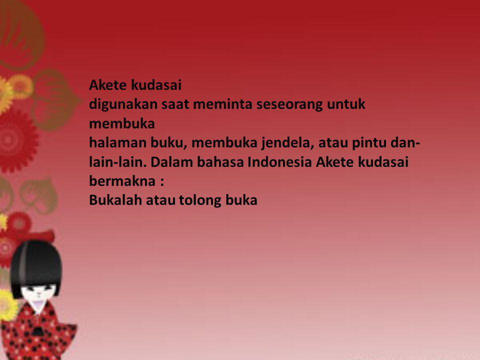 Akete kudasai digunakan saat meminta seseorang untuk membuka halaman buku, membuka jendela, atau pintu dan- lain-lain. Dalam bahasa Indonesia Akete ku