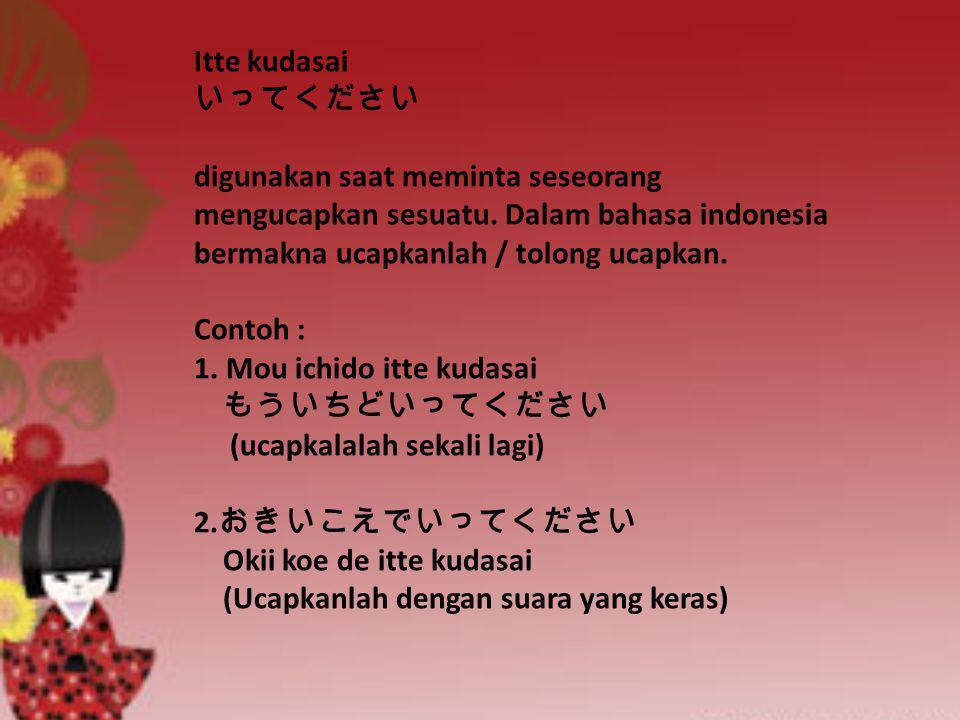 Itte kudasai いってください digunakan saat meminta seseorang mengucapkan sesuatu. Dalam bahasa indonesia bermakna ucapkanlah / tolong ucapkan. Contoh : 1. Mo