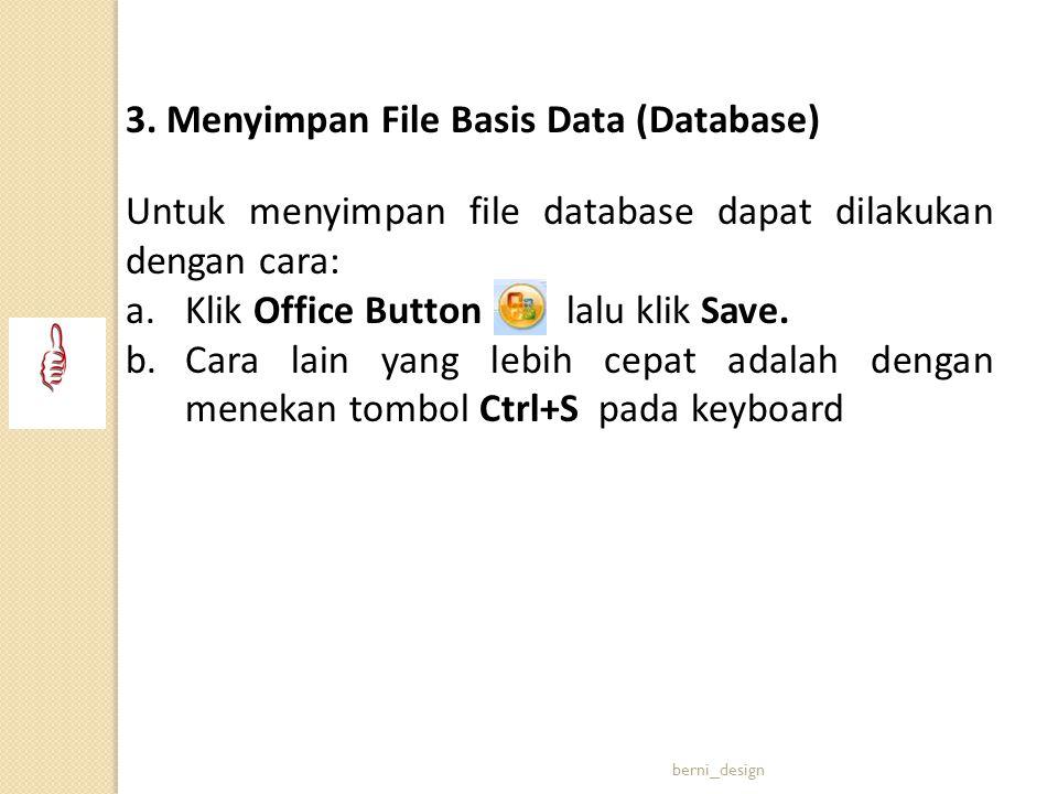 3. Menyimpan File Basis Data (Database) Untuk menyimpan file database dapat dilakukan dengan cara: a.Klik Office Button lalu klik Save. b.Cara lain ya