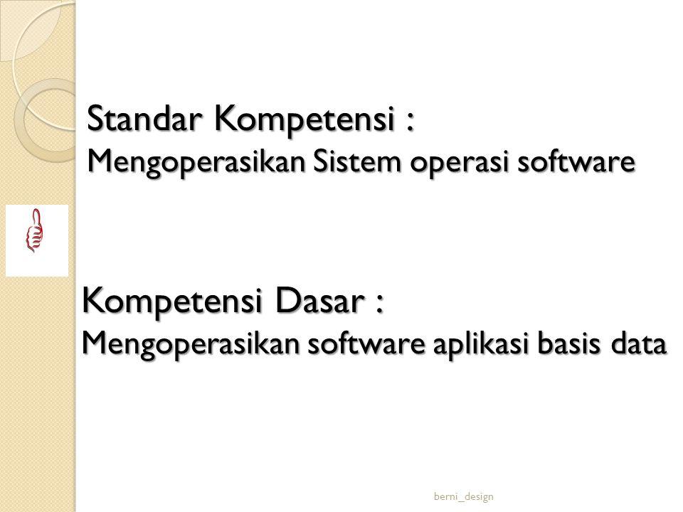 Standar Kompetensi : Mengoperasikan Sistem operasi software Kompetensi Dasar : Mengoperasikan software aplikasi basis data berni_design
