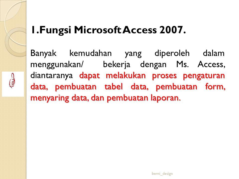 1.Fungsi Microsoft Access 2007. dapat melakukan proses pengaturan data, pembuatan tabel data, pembuatan form, menyaring data, dan pembuatan laporan. B