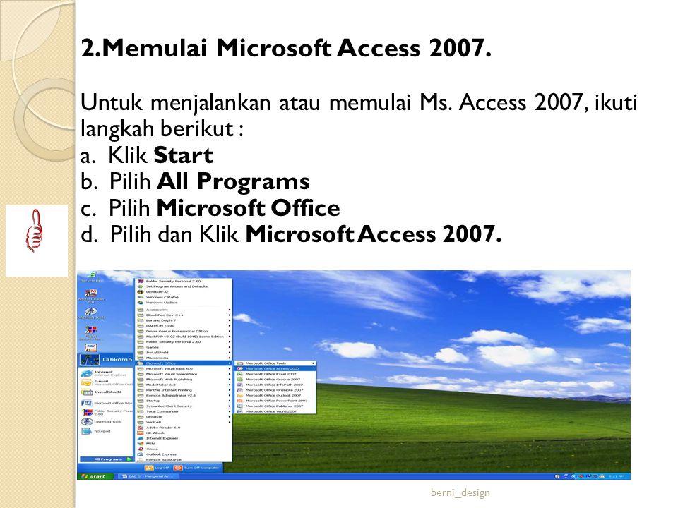2.Memulai Microsoft Access 2007. Untuk menjalankan atau memulai Ms. Access 2007, ikuti langkah berikut : a. Klik Start b. Pilih All Programs c. Pilih