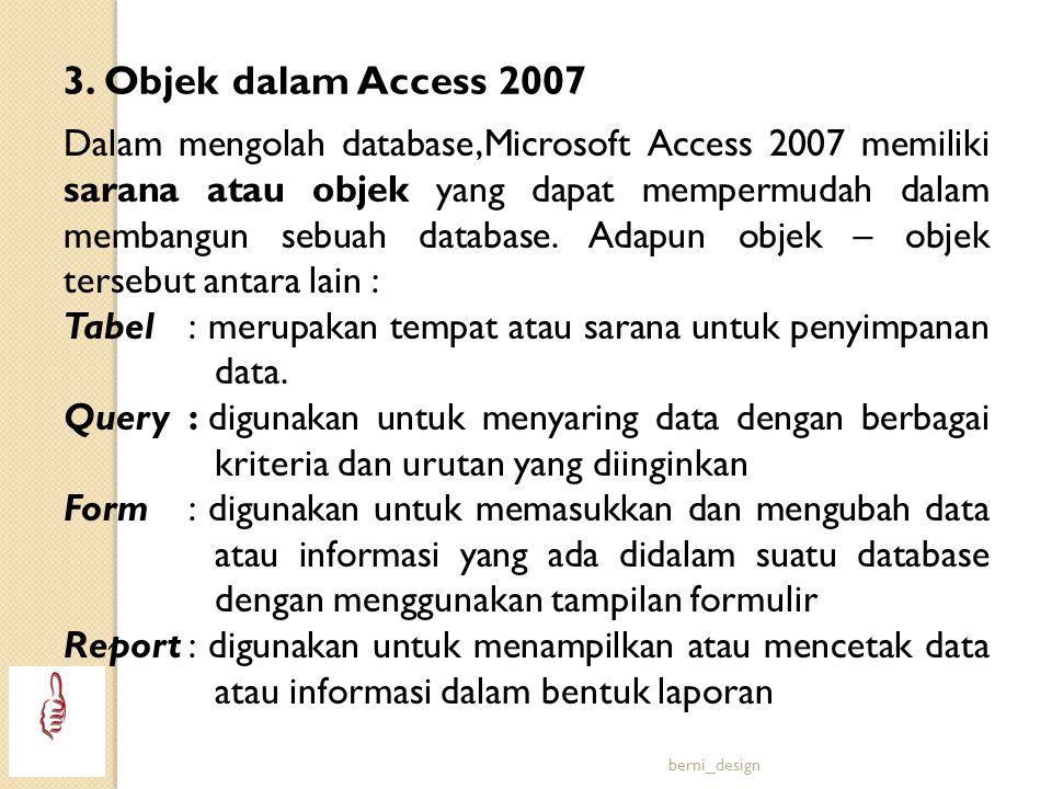 Dalam mengolah database,Microsoft Access 2007 memiliki sarana atau objek yang dapat mempermudah dalam membangun sebuah database. Adapun objek – objek