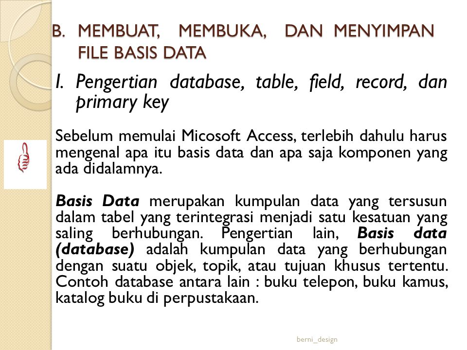I.Pengertian database, table, field, record, dan primary key Sebelum memulai Micosoft Access, terlebih dahulu harus mengenal apa itu basis data dan ap