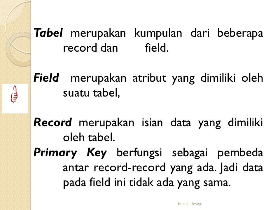 Tabel merupakan kumpulan dari beberapa record dan field. Field merupakan atribut yang dimiliki oleh suatu tabel, Record merupakan isian data yang dimi