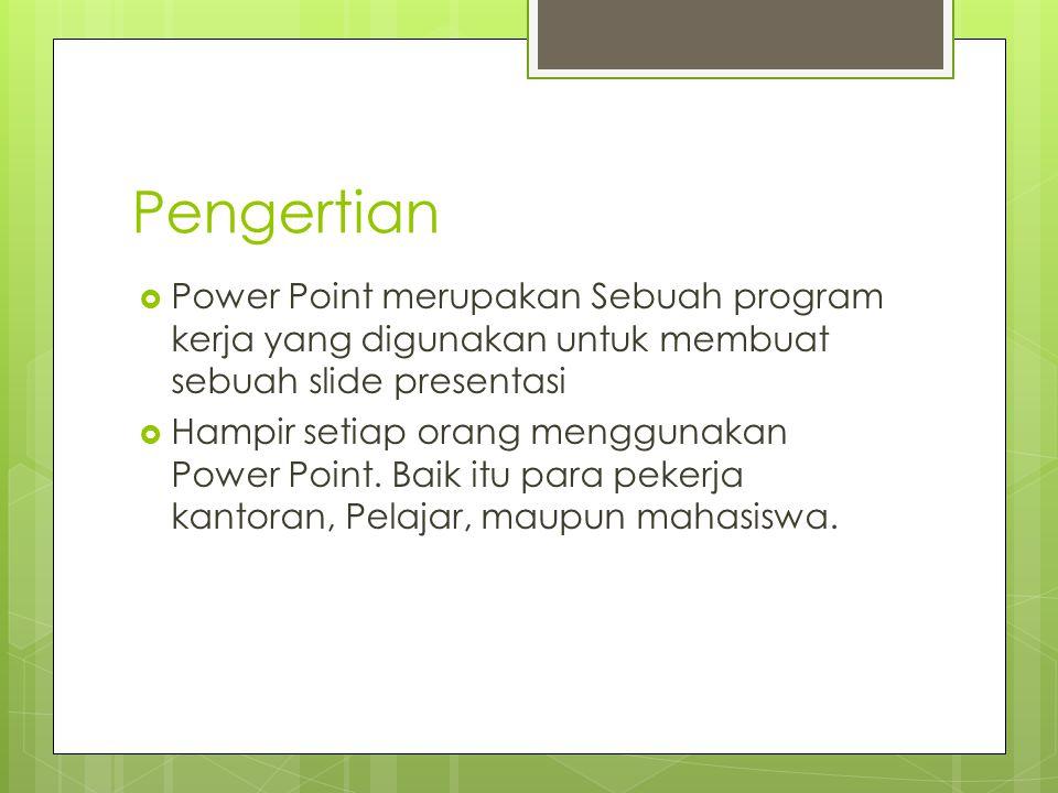 Pengertian  Power Point merupakan Sebuah program kerja yang digunakan untuk membuat sebuah slide presentasi  Hampir setiap orang menggunakan Power P